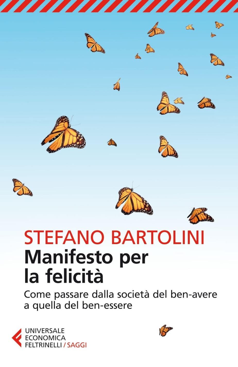 Risultati immagini per MANIFESTO PER LA FELICITÀ. COME PASSARE DALLA SOCIETÀ DEL BEN-AVERE A QUELLA DEL BEN-ESSERE: di Stefano Bartolini.